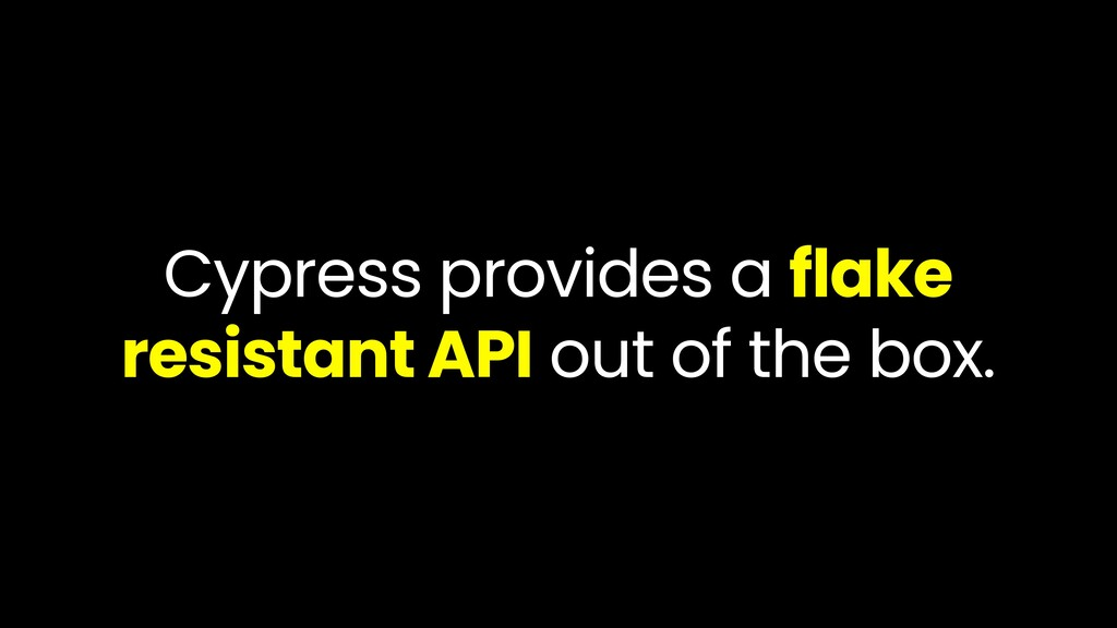 Cypress provides a flake resistant API out of t...