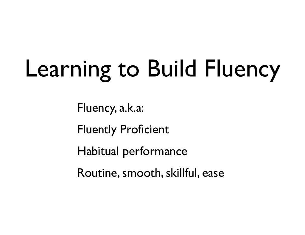 Learning to Build Fluency Fluency, a.k.a: 	 