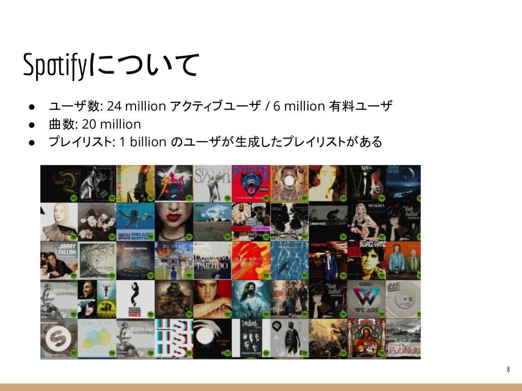 Spotifyについて ● ユーザ数: 24 million アクティブユーザ / 6 mil...