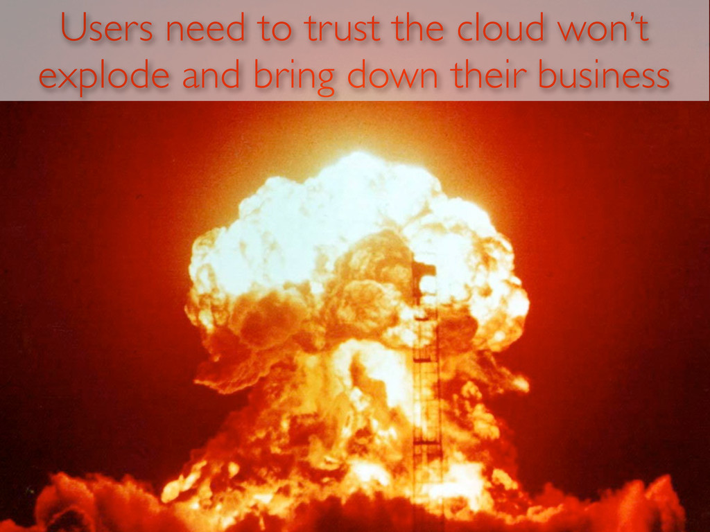 Users need to trust the cloud won't explode and...