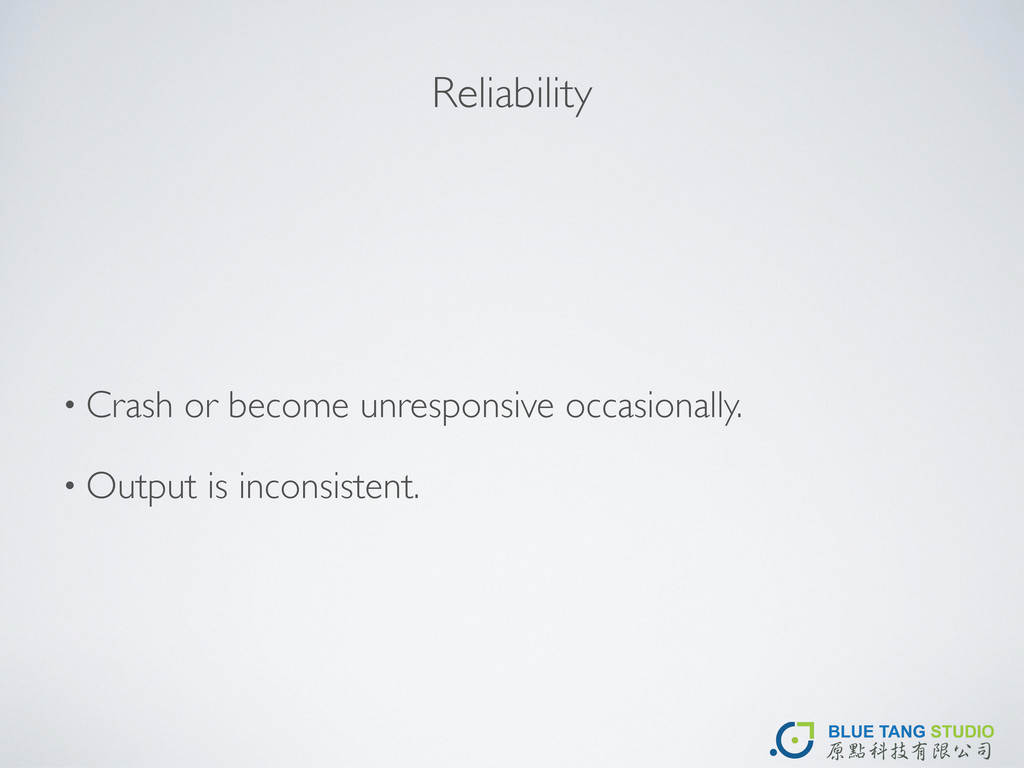 Reliability • Crash or become unresponsive occa...