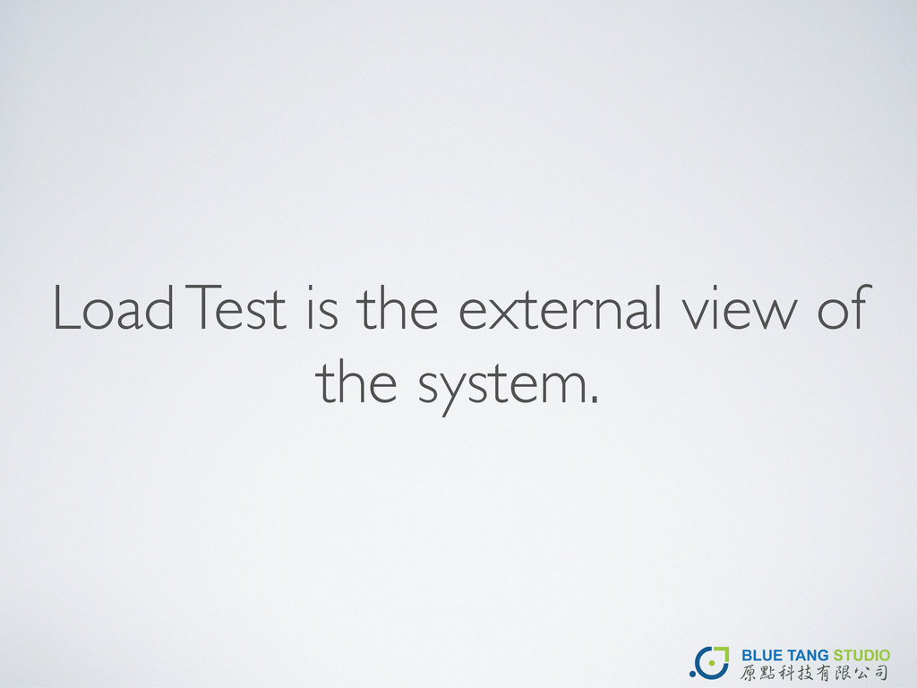 Load Test is the external view of the system.