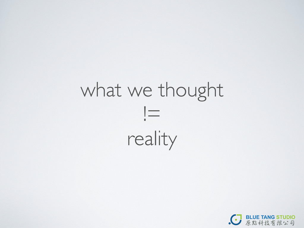what we thought != reality