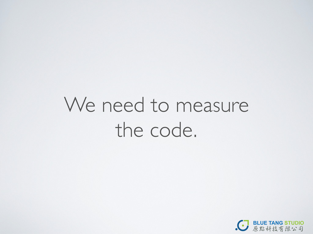 We need to measure the code.
