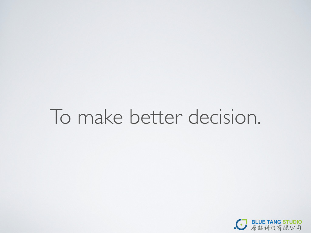 To make better decision.