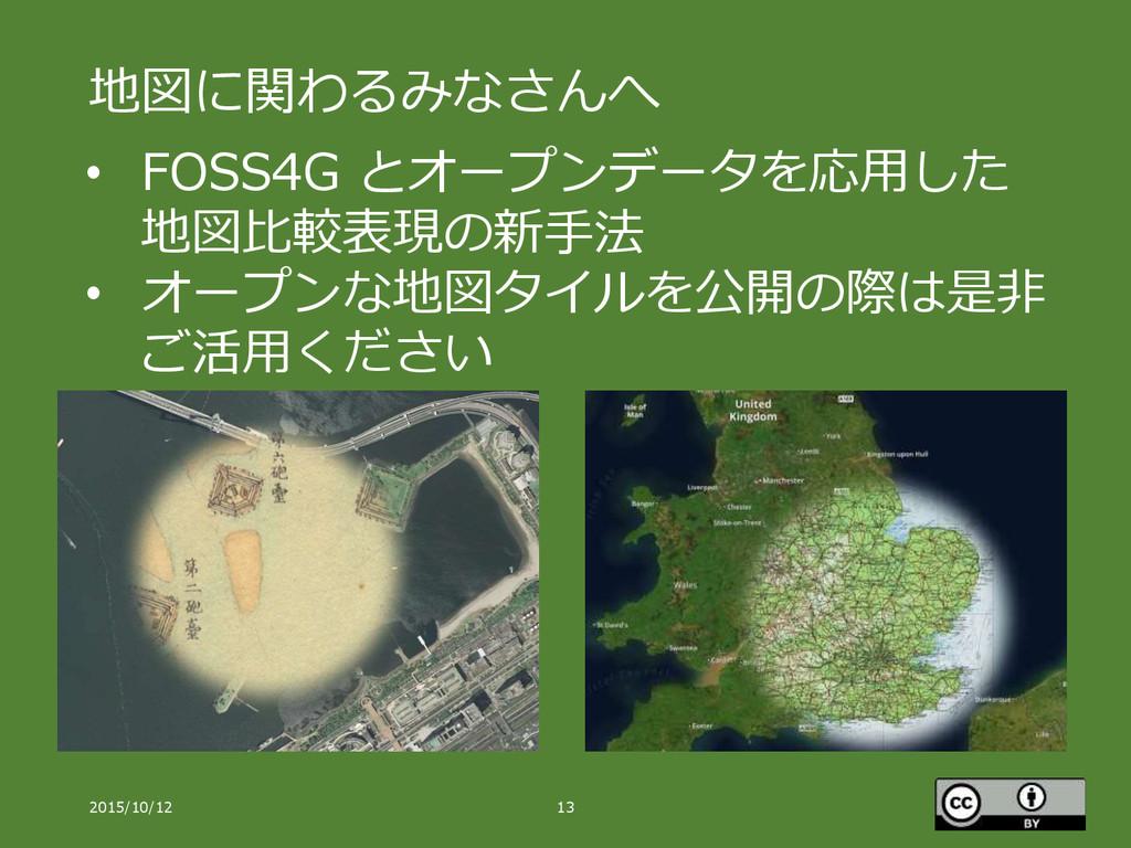 地図に関わるみなさんへ 2015/10/12 13 • FOSS4G とオープンデータを応用し...