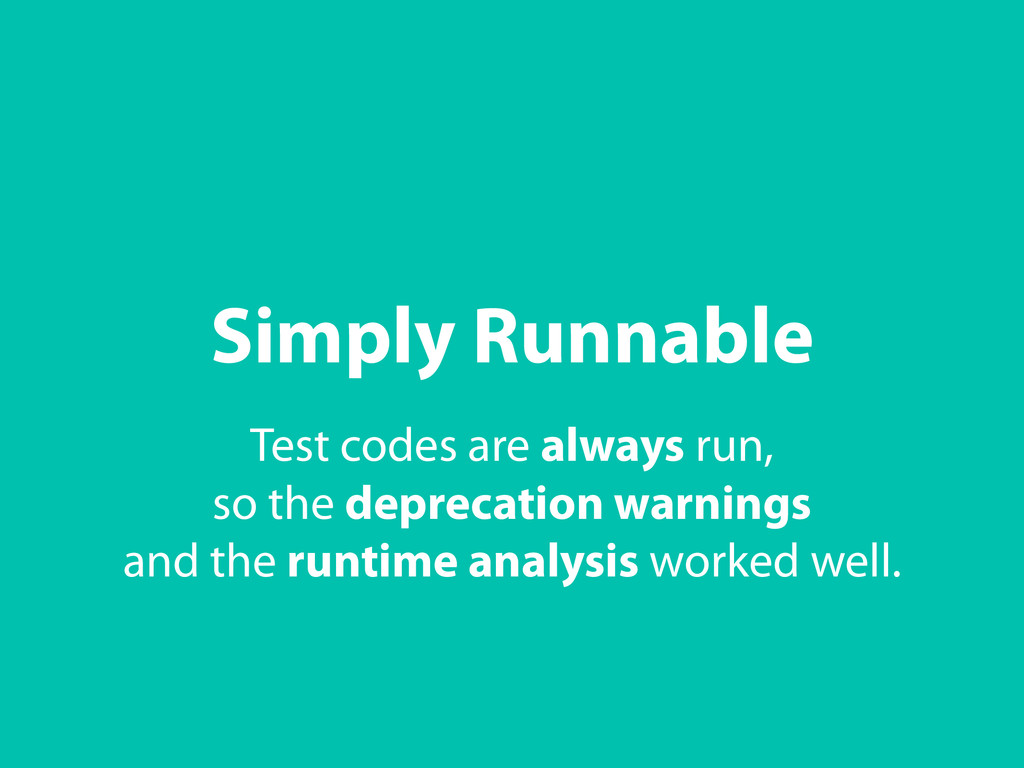 Simply Runnable Test codes are always run, so t...