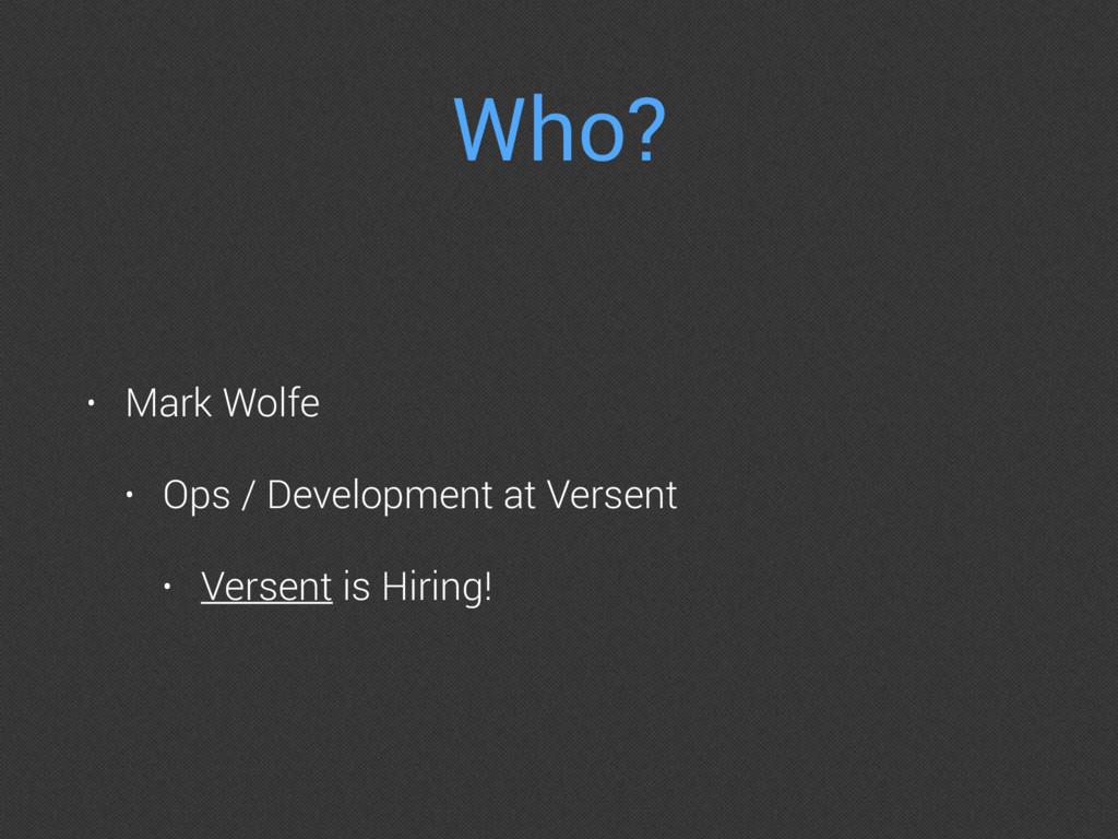 Who? • Mark Wolfe • Ops / Development at Versen...