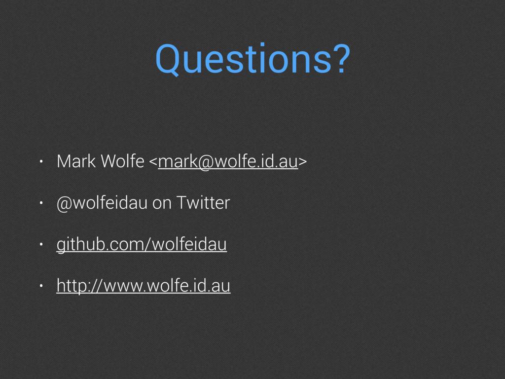 Questions? • Mark Wolfe <mark@wolfe.id.au> • @w...