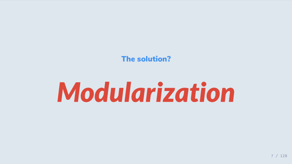 The solution? Modularization 7 / 128
