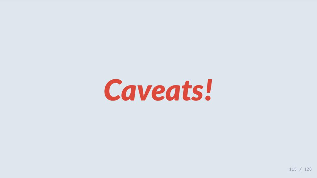 Caveats! 115 / 128