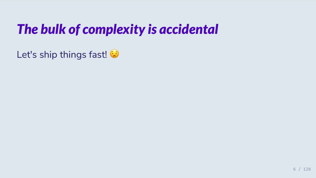 The bulk of complexity is accidental Let's ship...