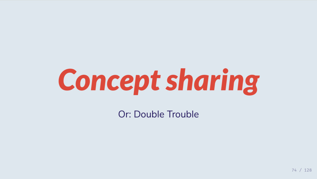 Concept sharing Or: Double Trouble 74 / 128