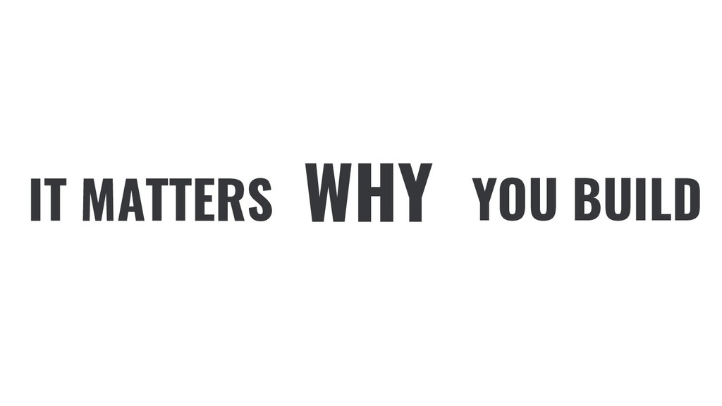 IT MATTERS YOU BUILD WHY