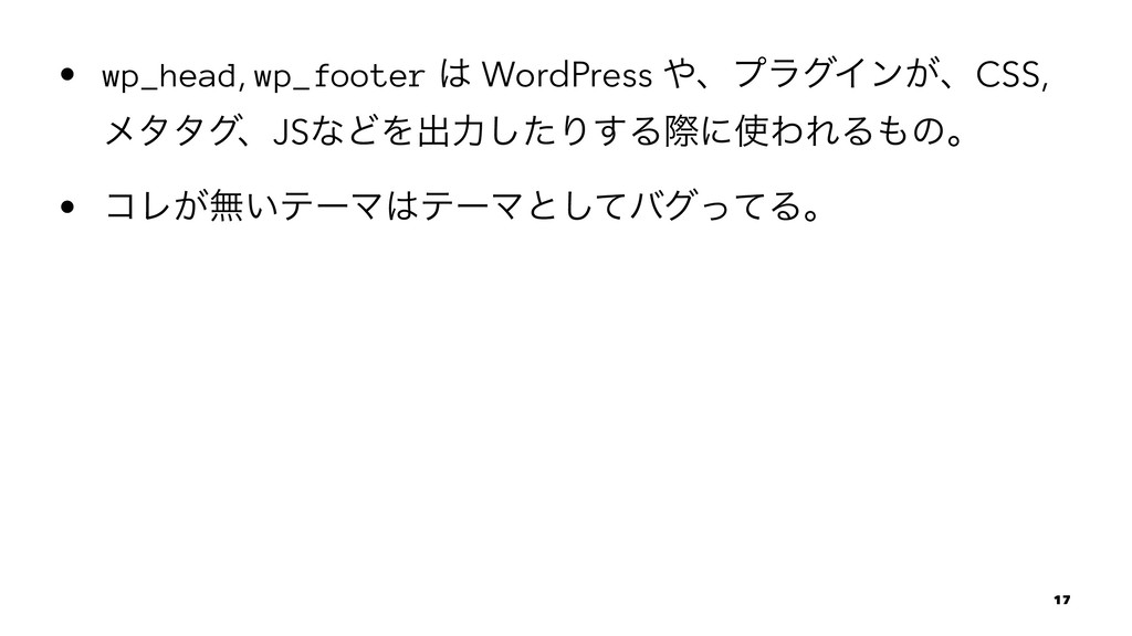 • wp_head, wp_footer  WordPress ɺϓϥάΠϯ͕ɺCSS, ...