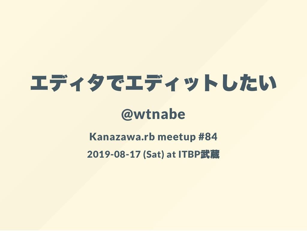 エディタでエディットしたい @wtnabe Kanazawa.rb meetup #84 20...