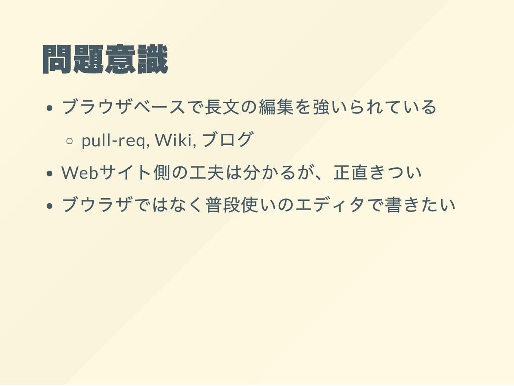 問題意識 ブラウザベースで長文の編集を強いられている pull-req, Wiki, ブログ ...