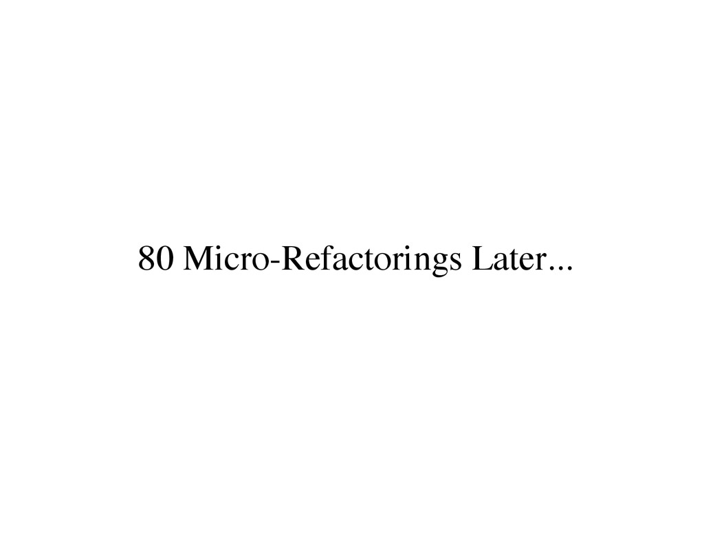 80 Micro-Refactorings Later...