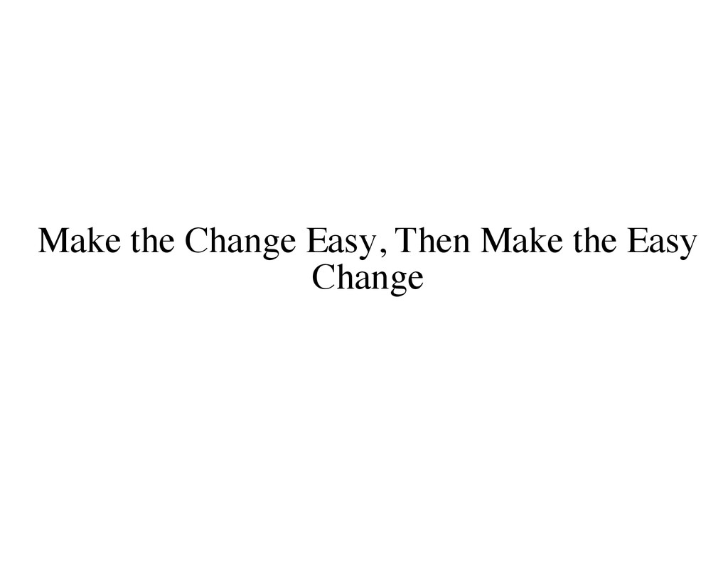 Make the Change Easy, Then Make the Easy Change