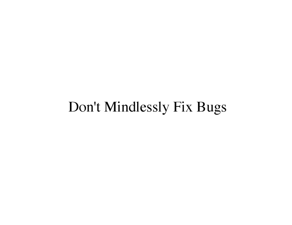 Don't Mindlessly Fix Bugs