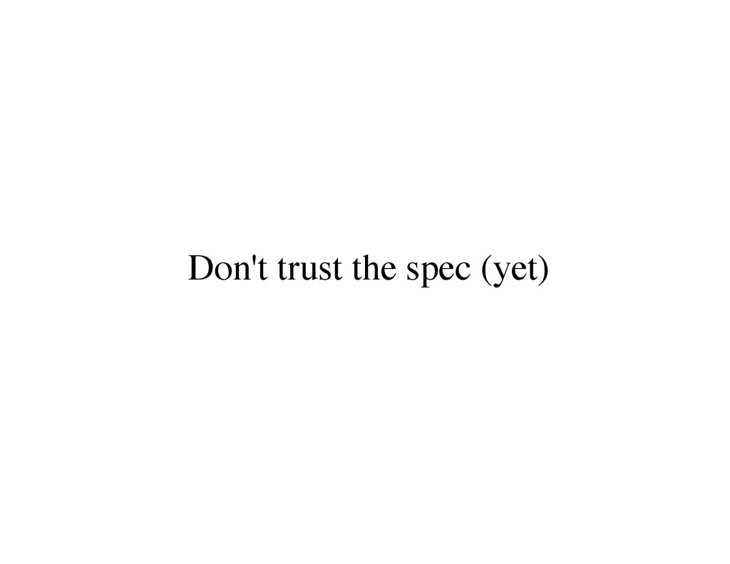 Don't trust the spec (yet)