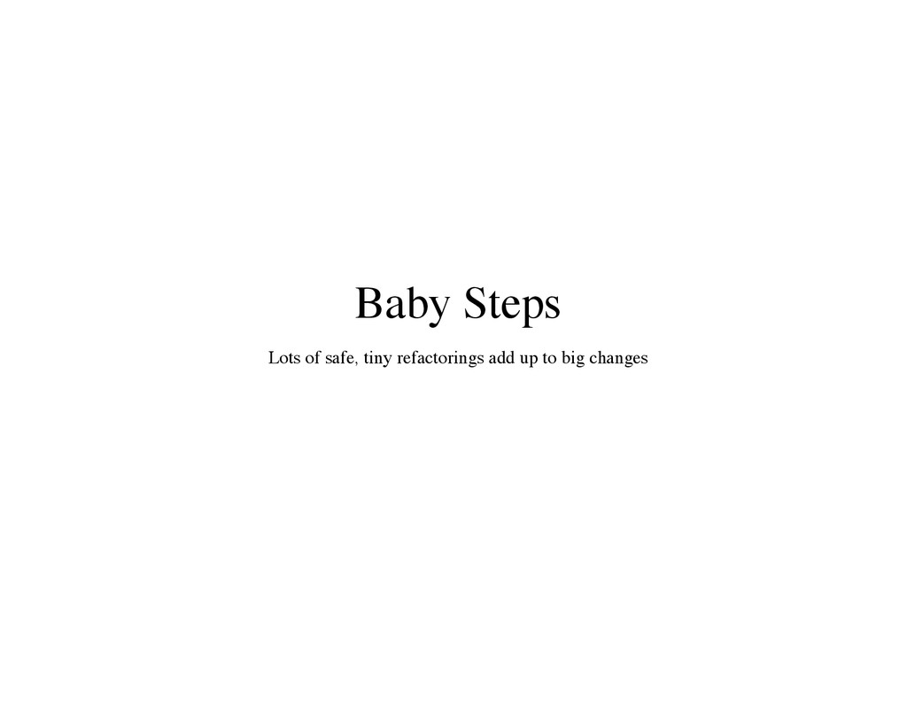 Baby Steps Lots of safe, tiny refactorings add ...