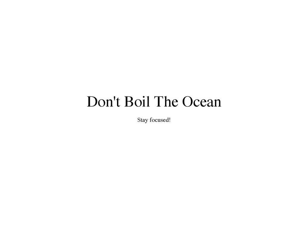 Don't Boil The Ocean Stay focused!