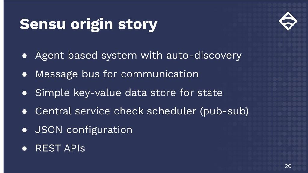 Sensu origin story 20 ● Agent based system with...