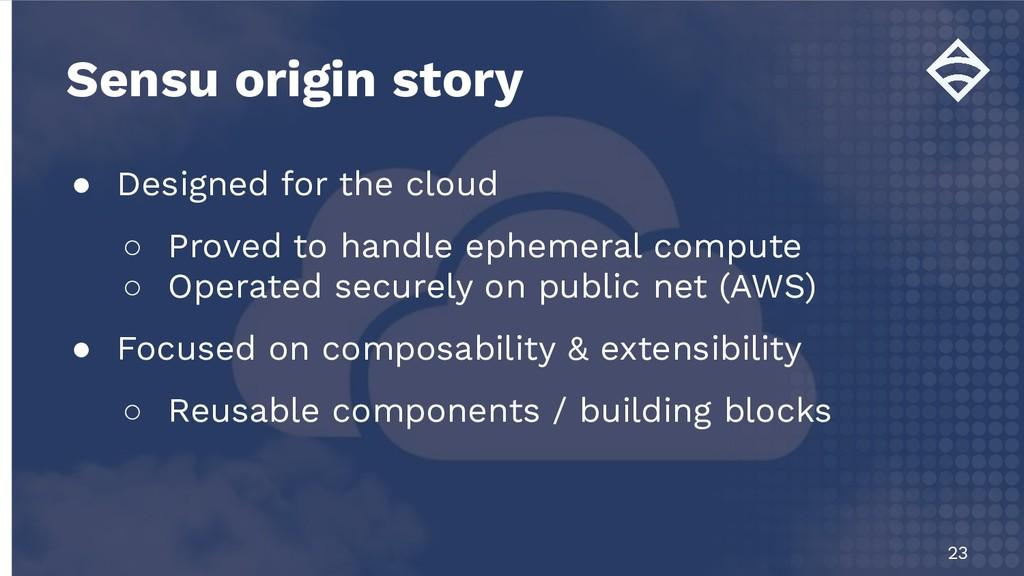 Sensu origin story 23 ● Designed for the cloud ...