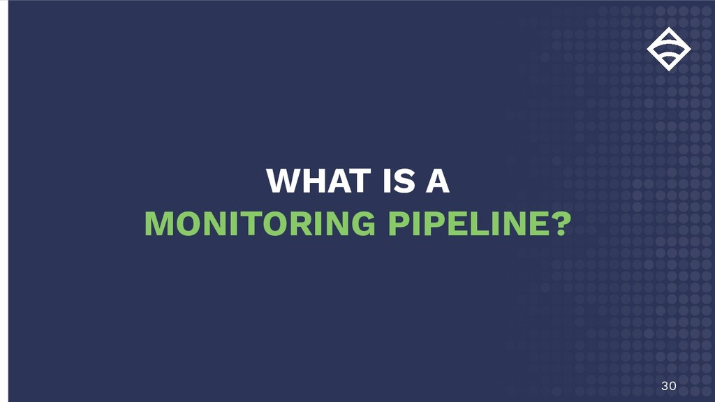30 WHAT IS A MONITORING PIPELINE?