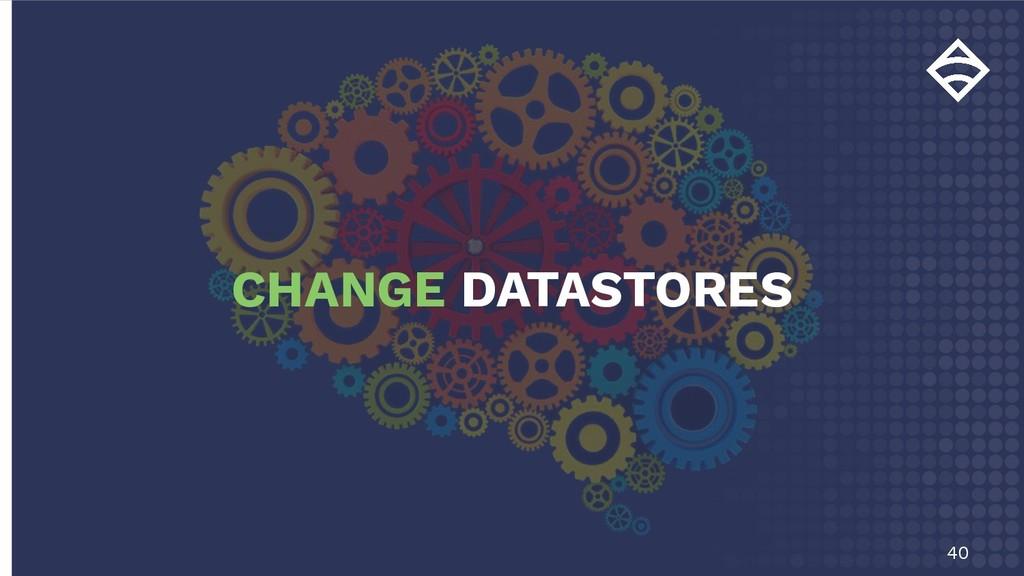 40 CHANGE DATASTORES