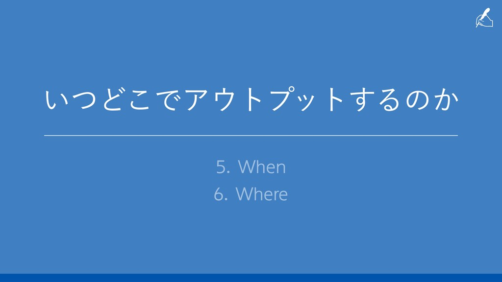 ͍ͭͲ͜ͰΞτϓοτ͢Δͷ͔ 5. When 6. Where