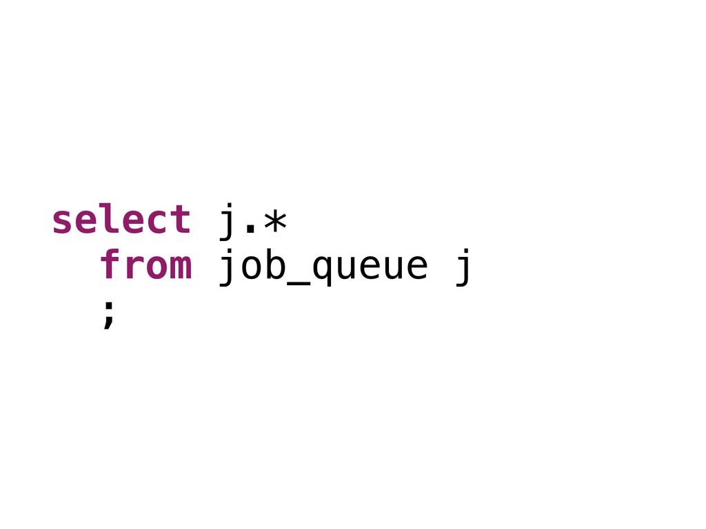 select j.* from job_queue j ;