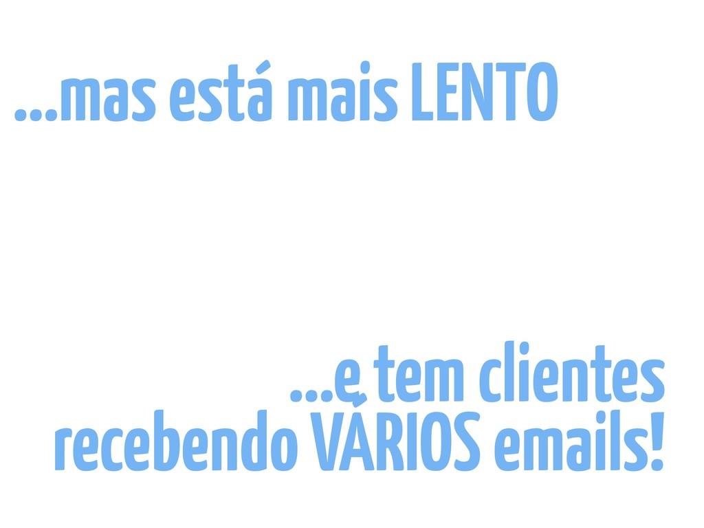 …e tem clientes recebendo VÁRIOS emails! …mas e...