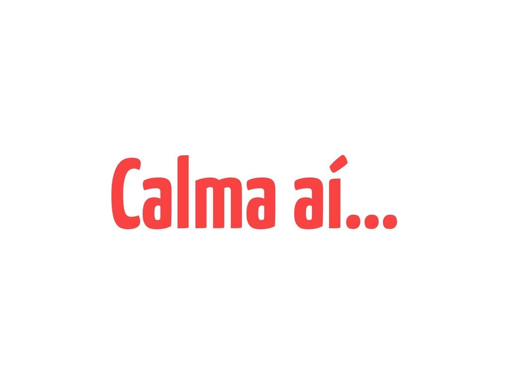 Calma aí…