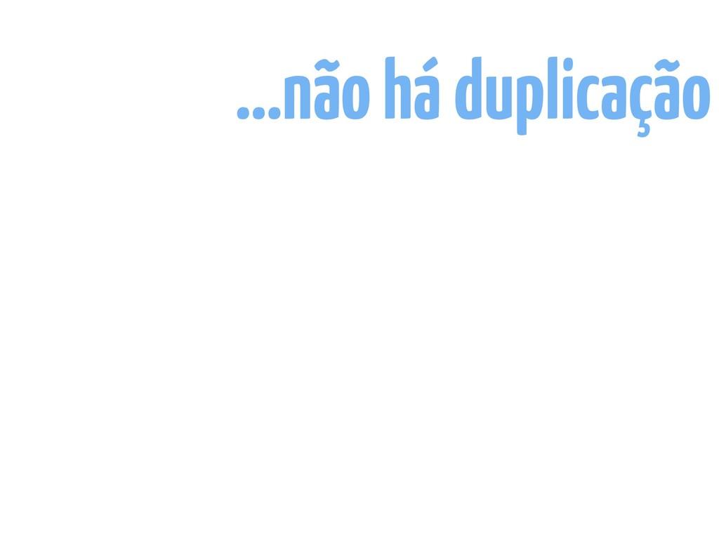 …não há duplicação