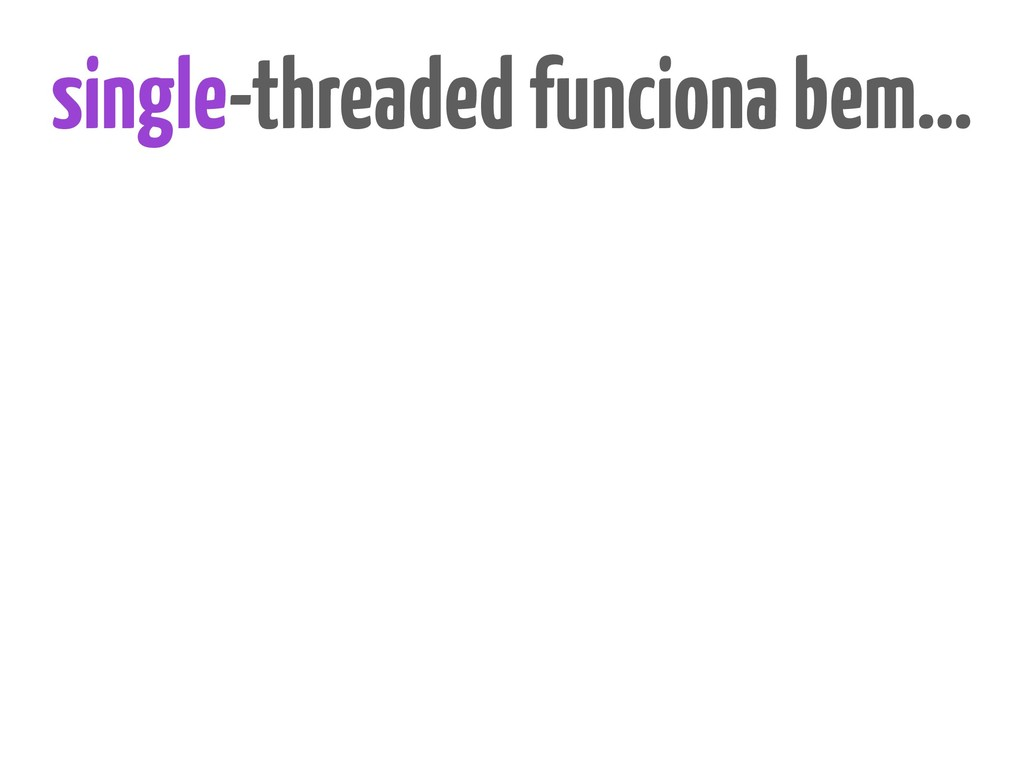 single-threaded funciona bem…