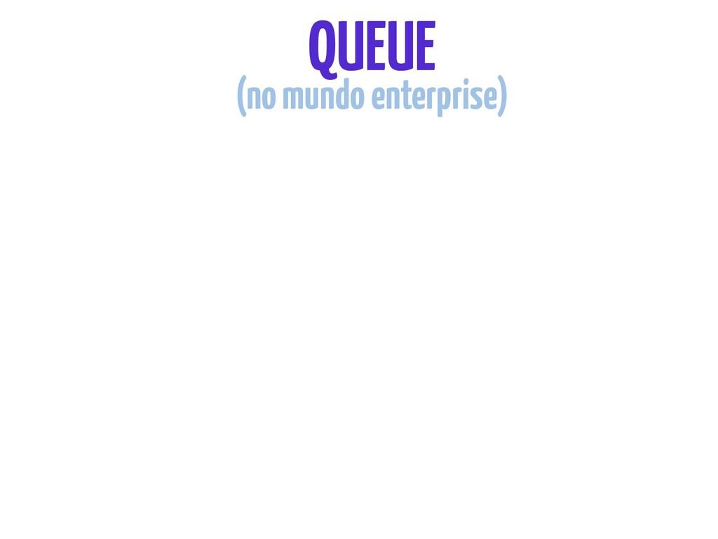 QUEUE (no mundo enterprise)