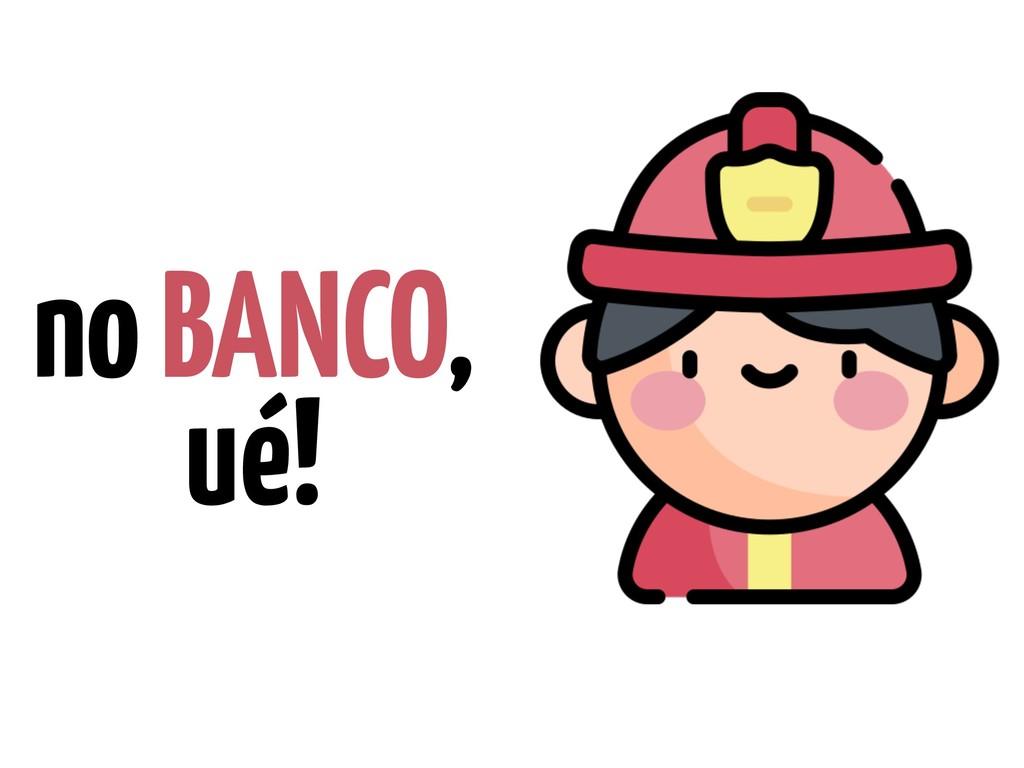 no BANCO, ué!
