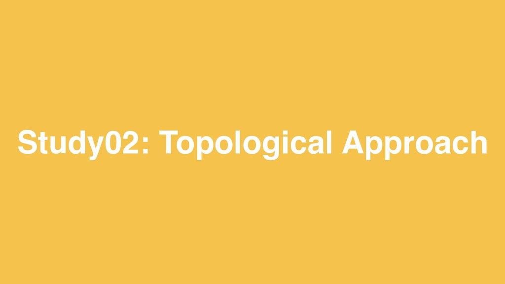 20 Study02: Topological Approach