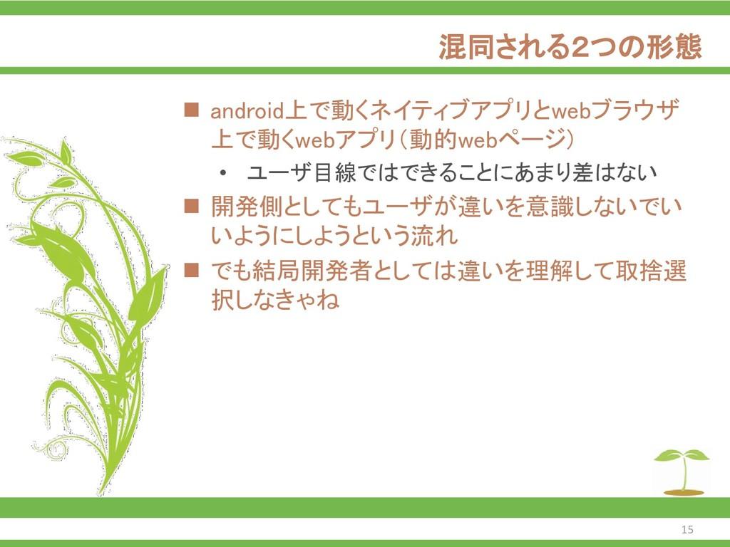 混同される2つの形態 ◼ android上で動くネイティブアプリとwebブラウザ 上で動くwe...