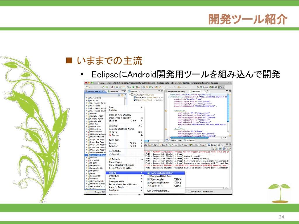 開発ツール紹介 ◼ いままでの主流 • EclipseにAndroid開発用ツールを組み込んで...