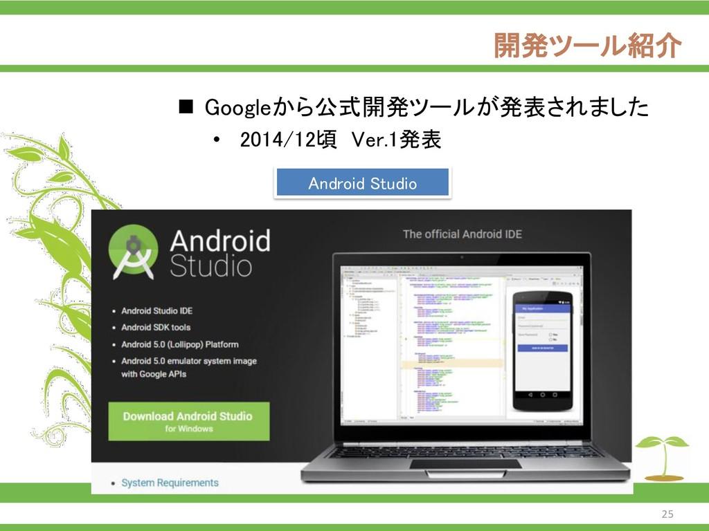 開発ツール紹介 ◼ Googleから公式開発ツールが発表されました • 2014/12頃 Ve...