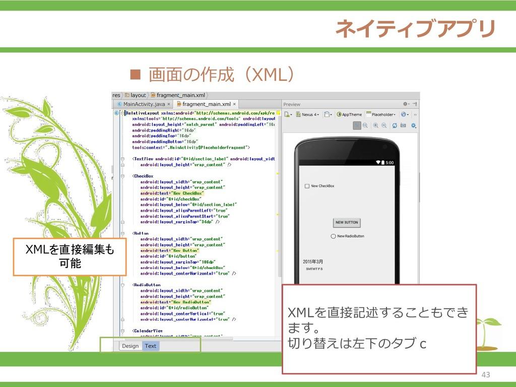 ネイティブアプリ ◼ 画面の作成(XML) XMLを直接編集も 可能 XMLを直接記述すること...