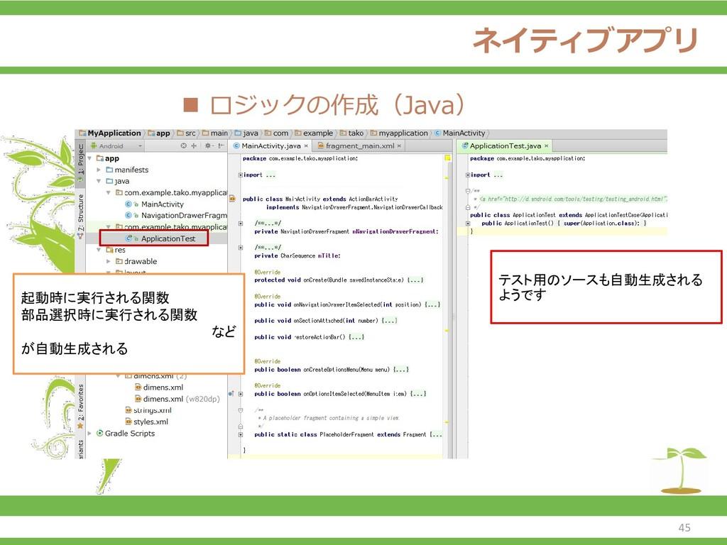ネイティブアプリ ◼ ロジックの作成(Java) 起動時に実行される関数 部品選択時に実行され...