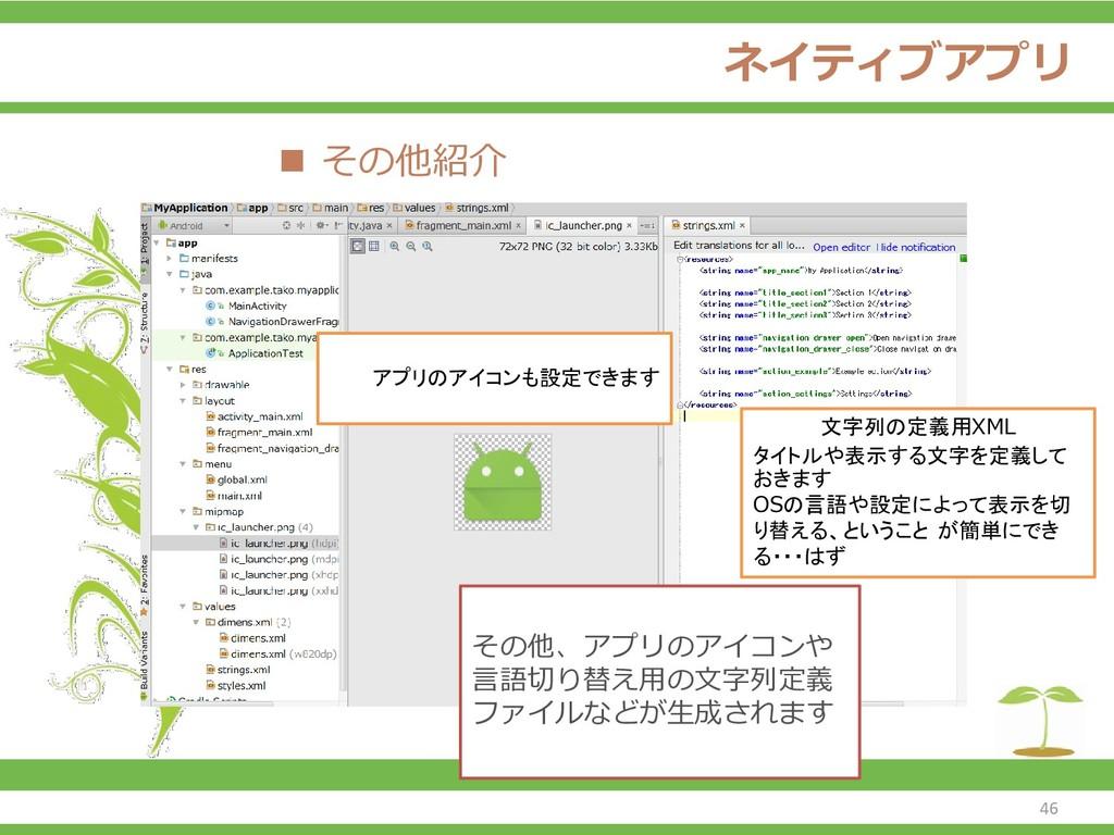 ネイティブアプリ ◼ その他紹介 アプリのアイコンも設定できます 文字列の定義用XML タイト...