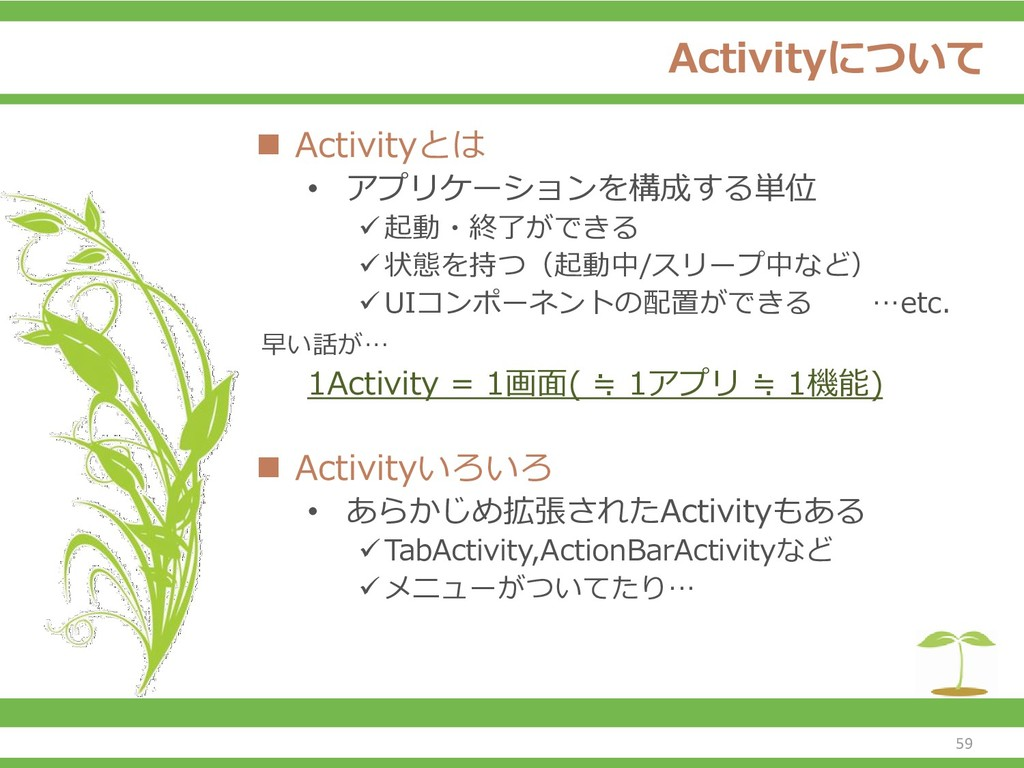 Activityについて ◼ Activityとは • アプリケーションを構成する単位 ✓起動...
