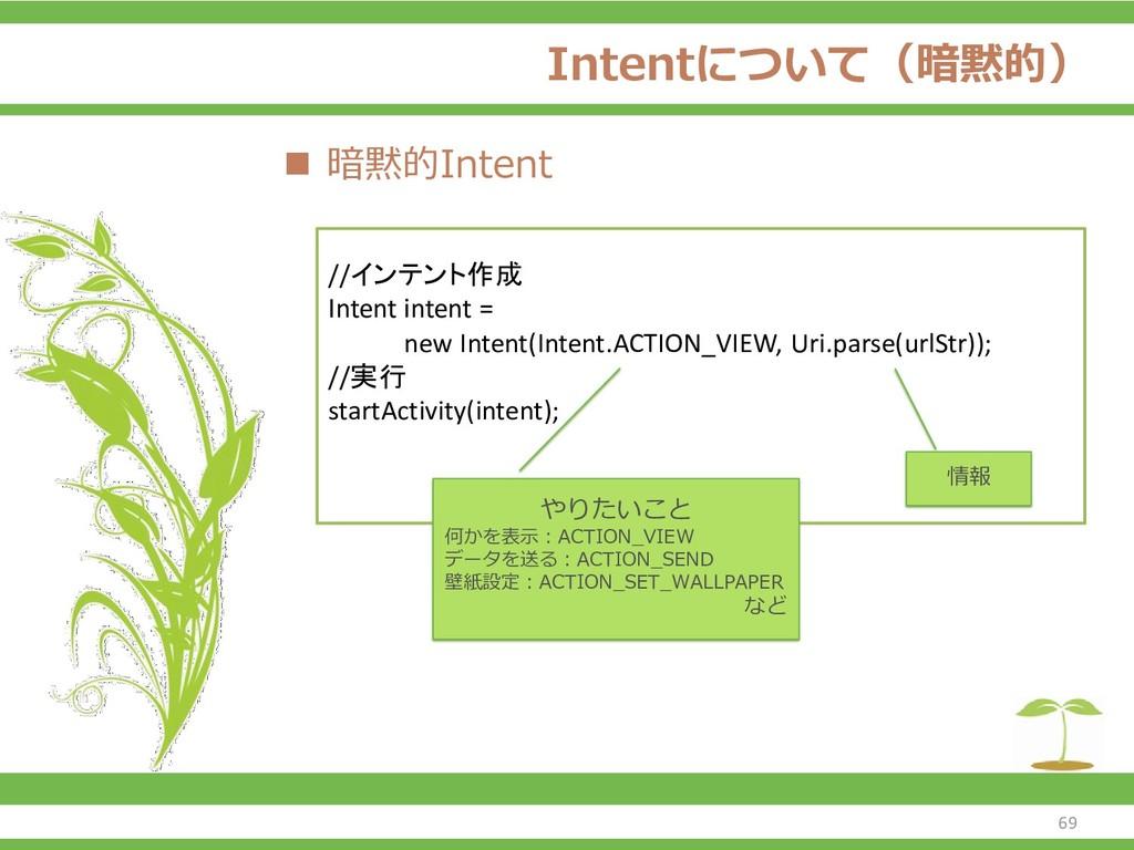 Intentについて(暗黙的) ◼ 暗黙的Intent 69 //インテント作成 Intent...