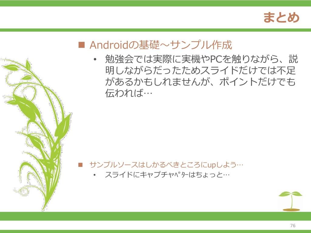 まとめ ◼ Androidの基礎~サンプル作成 • 勉強会では実際に実機やPCを触りながら、説...