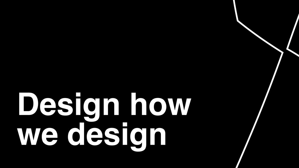 Design how we design